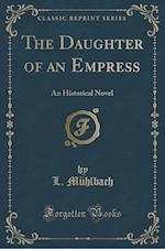 The Daughter of an Empress: An Historical Novel (Classic Reprint)