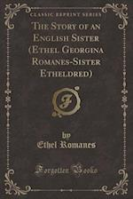 The Story of an English Sister (Ethel Georgina Romanes-Sister Etheldred) (Classic Reprint) af Ethel Romanes