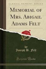 Memorial of Mrs. Abigail Adams Felt (Classic Reprint)