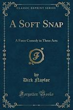 A Soft Snap: A Farce Comedy in Three Acts (Classic Reprint) af Dick Naylor