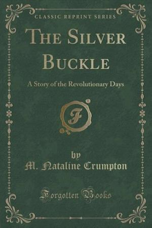 The Silver Buckle: A Story of the Revolutionary Days (Classic Reprint)