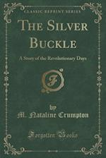 The Silver Buckle: A Story of the Revolutionary Days (Classic Reprint) af M. Nataline Crumpton