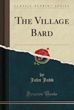 The Village Bard (Classic Reprint) af John Jubb