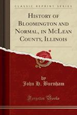 History of Bloomington and Normal, in McLean County, Illinois (Classic Reprint)