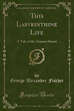 This Labyrinthine Life: A Tale of the Arizona Desert (Classic Reprint)