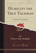 Humility the True Talisman: A Study of Catholicism (Classic Reprint)