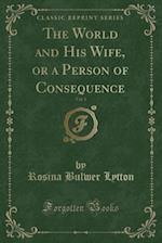 The World and His Wife, or a Person of Consequence, Vol. 1 (Classic Reprint) af Rosina Bulwer Lytton