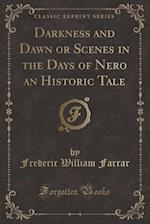 Darkness and Dawn or Scenes in the Days of Nero an Historic Tale (Classic Reprint)