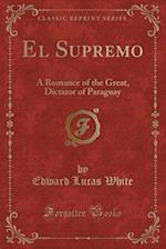 El Supremo: A Romance of the Great, Dictator of Paraguay (Classic Reprint)