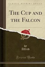 The Cup and the Falcon (Classic Reprint)