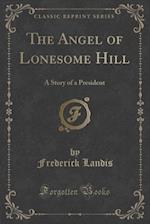 The Angel of Lonesome Hill: A Story of a President (Classic Reprint)