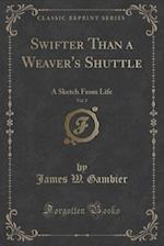 Swifter Than a Weaver's Shuttle, Vol. 2: A Sketch From Life (Classic Reprint) af James W. Gambier