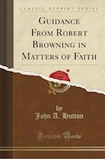 Guidance from Robert Browning in Matters of Faith (Classic Reprint)