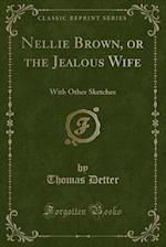 Nellie Brown, or the Jealous Wife: With Other Sketches (Classic Reprint)