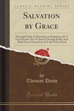 Salvation by Grace: Through Faith; A Discourse on Ephesians, II. 8. For by Grace Are Ye Saved Through Faith; And That Not of Yourselves: It Is the Gif