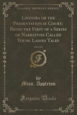 Leonora or the Presentation at Court; Being the First of a Series of Narratives Called Young Ladies Tales, Vol. 2 of 2 (Classic Reprint) af Miss Appleton