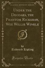 Under the Deodars, the Phantom R?ickshaw, Wee Willie Winkle (Classic Reprint)