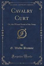 Cavalry Curt, Vol. 1: Or, the Wizard Scout of the Army (Classic Reprint)