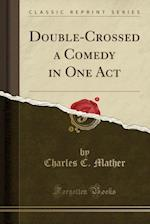 Double-Crossed a Comedy in One Act (Classic Reprint)