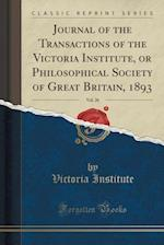 Journal of the Transactions of the Victoria Institute, or Philosophical Society of Great Britain, 1893, Vol. 26 (Classic Reprint)