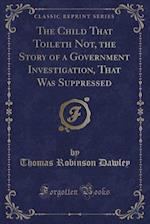 The Child That Toileth Not, the Story of a Government Investigation, That Was Suppressed (Classic Reprint)