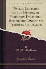 Twelve Lectures on the History of Pedagogy, Delivered Before the Cincinnati Teachers Association (Classic Reprint)