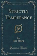 Strictly Temperance (Classic Reprint) af Leo Ward