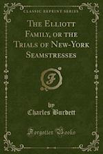 The Elliott Family, or the Trials of New-York Seamstresses (Classic Reprint)