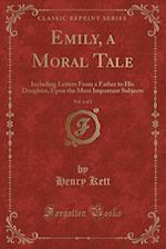 Emily, a Moral Tale, Vol. 1 of 2: Including Letters From a Father to His Daughter, Upon the Most Important Subjects (Classic Reprint) af Henry Kett