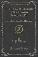 The Rise and Progress of Sir Timothy Buncombe, Kt: And M. P. An Extra-Moral Biography (Classic Reprint)