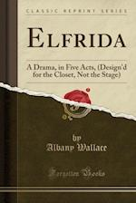 Elfrida: A Drama, in Five Acts, (Design'd for the Closet, Not the Stage) (Classic Reprint) af Albany Wallace
