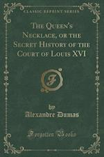 The Queen's Necklace, or the Secret History of the Court of Louis XVI (Classic Reprint)