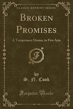 Broken Promises: A Temperance Drama, in Five Acts (Classic Reprint)
