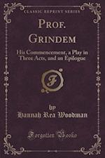 Prof. Grindem: His Commencement, a Play in Three Acts, and an Epilogue (Classic Reprint)