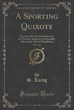 A Sporting Quixote, Vol. 1 of 2: Or, the Life and Adventures of the Honble Augustus Fitzmuddle, Afterwards Earl of Muddleton (Classic Reprint)