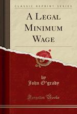 A Legal Minimum Wage (Classic Reprint)