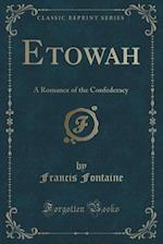 Etowah: A Romance of the Confederacy (Classic Reprint) af Francis Fontaine