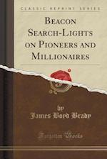 Beacon Search-Lights on Pioneers and Millionaires (Classic Reprint) af James Boyd Brady