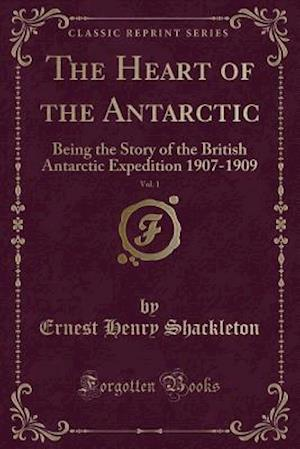 Bog, hæftet The Heart of the Antarctic, Vol. 1: Being the Story of the British Antarctic Expedition 1907-1909 (Classic Reprint) af Ernest Henry Shackleton
