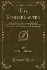 The Kindergarten: A Manual for the Introduction of Froebel's System of Primary Education Into Public Schools; And for the Use of Mothers and Private T af Adolf Douai