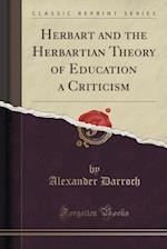 Herbart and the Herbartian Theory of Education a Criticism (Classic Reprint)