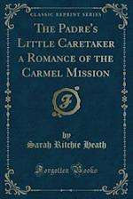 The Padre's Little Caretaker a Romance of the Carmel Mission (Classic Reprint) af Sarah Ritchie Heath