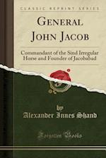 General John Jacob: Commandant of the Sind Irregular Horse and Founder of Jacobabad (Classic Reprint)