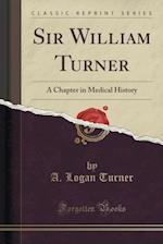 Sir William Turner: A Chapter in Medical History (Classic Reprint) af A. Logan Turner