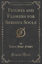 Figures and Flowers for Serious Souls (Classic Reprint) af Laura Hope Fisher