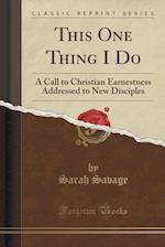 This One Thing I Do: A Call to Christian Earnestness Addressed to New Disciples (Classic Reprint)