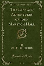 The Life and Adventures of John Marston Hall, Vol. 2 of 3 (Classic Reprint)