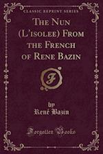 The Nun (L'isole´e) From the French of Rene´ Bazin (Classic Reprint) af René|| Bazin