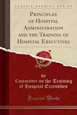 Principles of Hospital Administration and the Training of Hospital Executives (Classic Reprint)