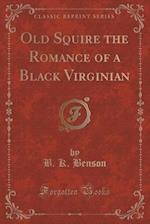 Old Squire the Romance of a Black Virginian (Classic Reprint)